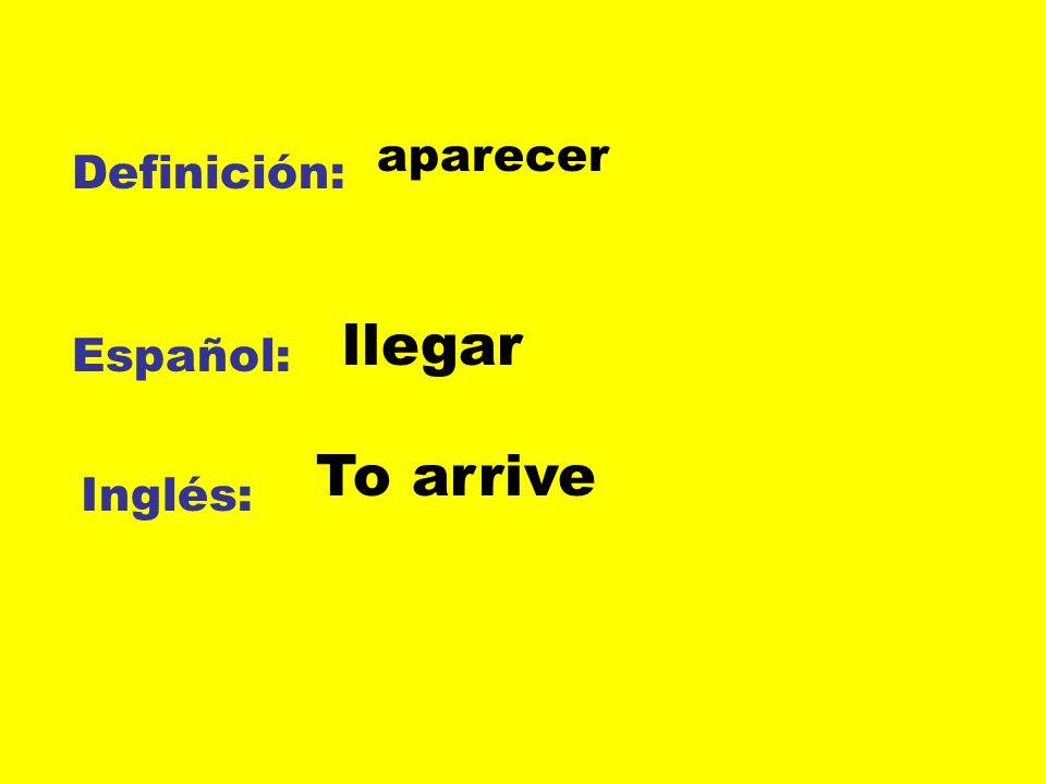aparecer Definición: llegar Español: To arrive Inglés: