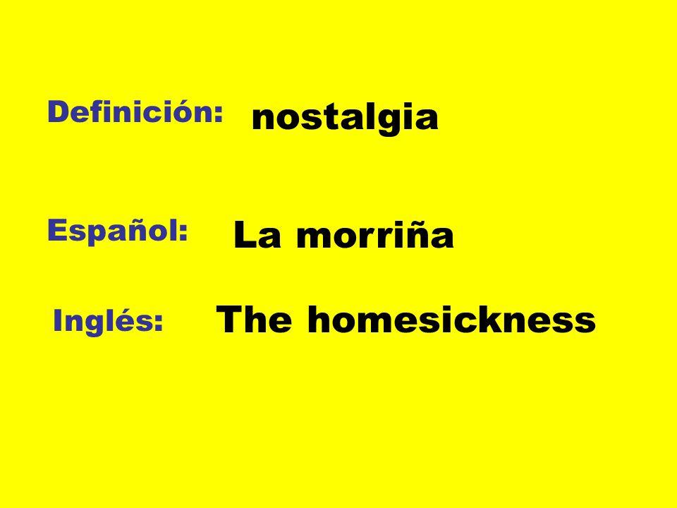 Definición: nostalgia Español: La morriña The homesickness Inglés: