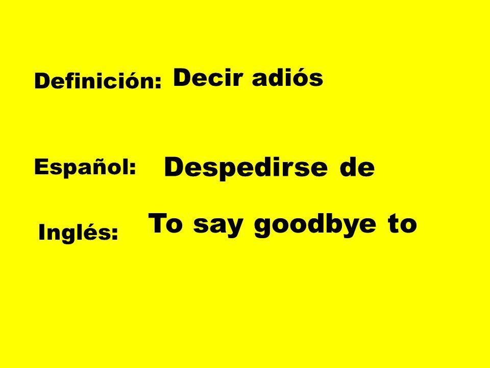 Despedirse de To say goodbye to Decir adiós Definición: Español: