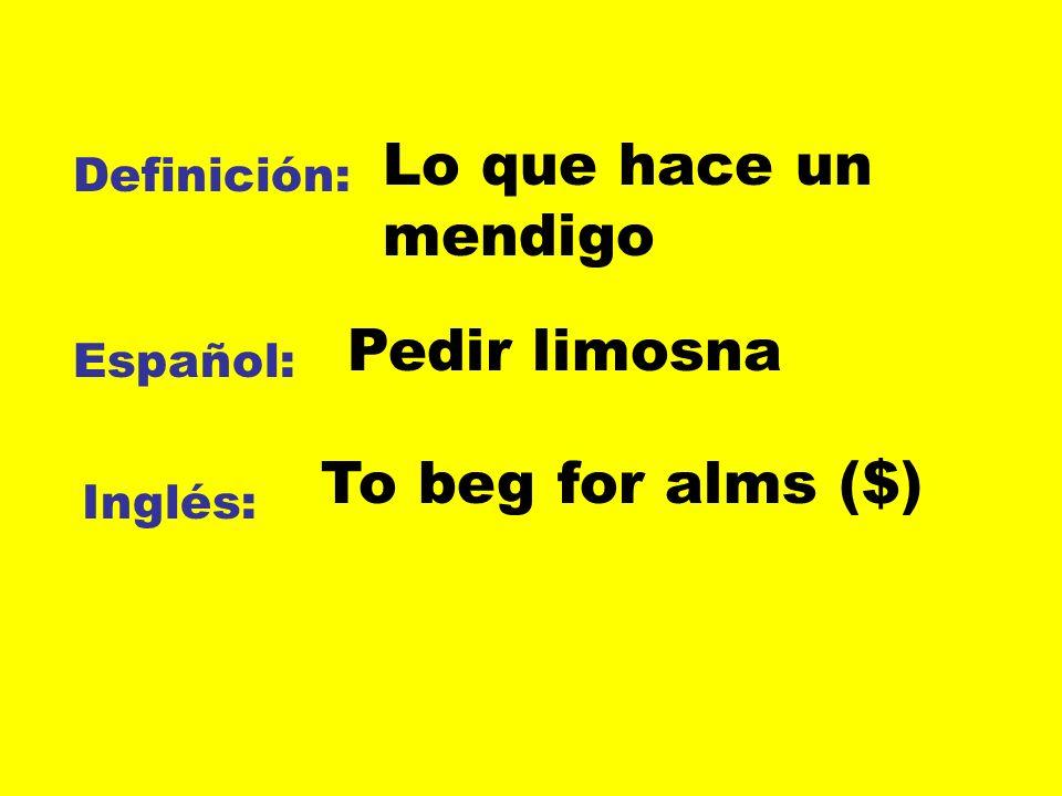 Lo que hace un mendigo Pedir limosna To beg for alms ($) Definición: