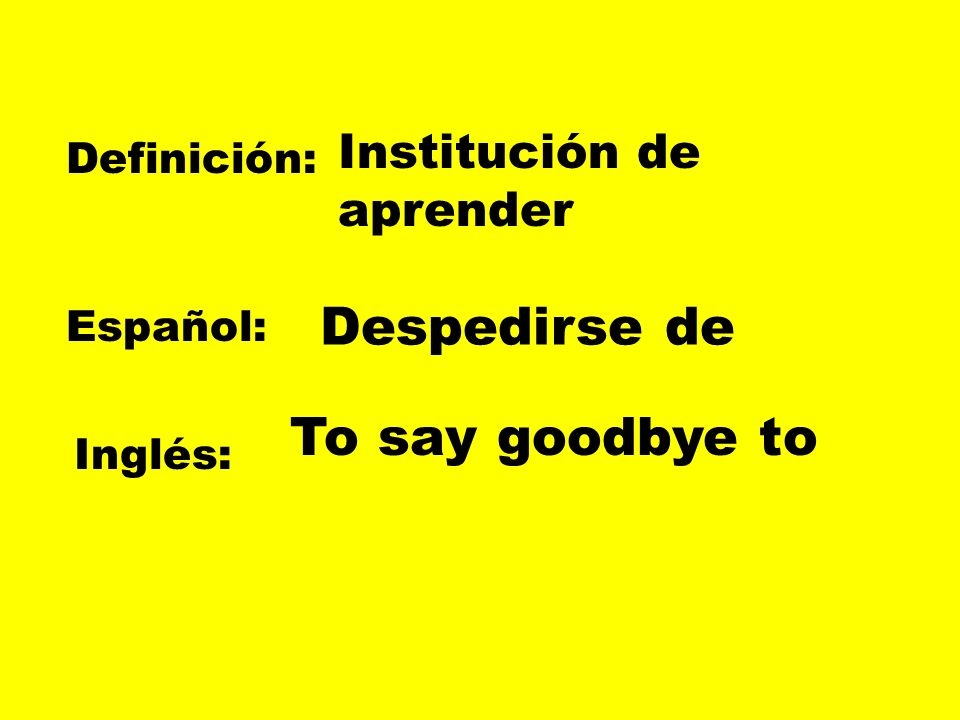 Despedirse de To say goodbye to Institución de aprender Definición: