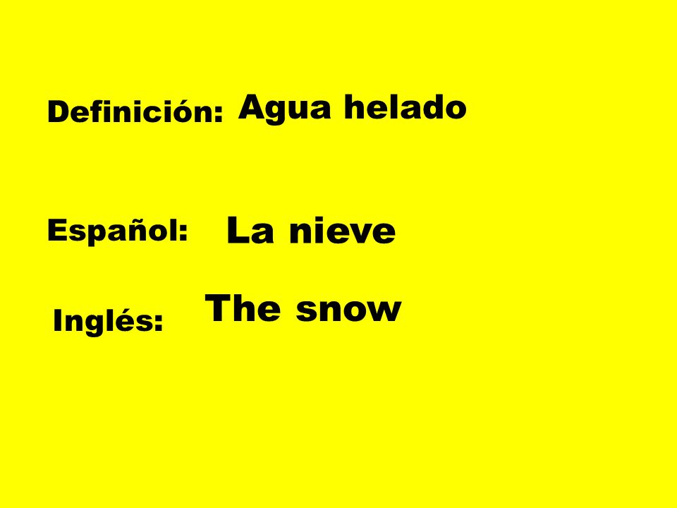 Agua helado Definición: La nieve Español: The snow Inglés: