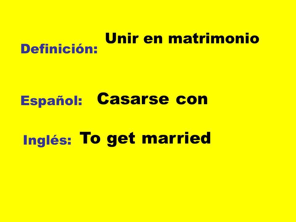 Casarse con To get married Unir en matrimonio Definición: Español: