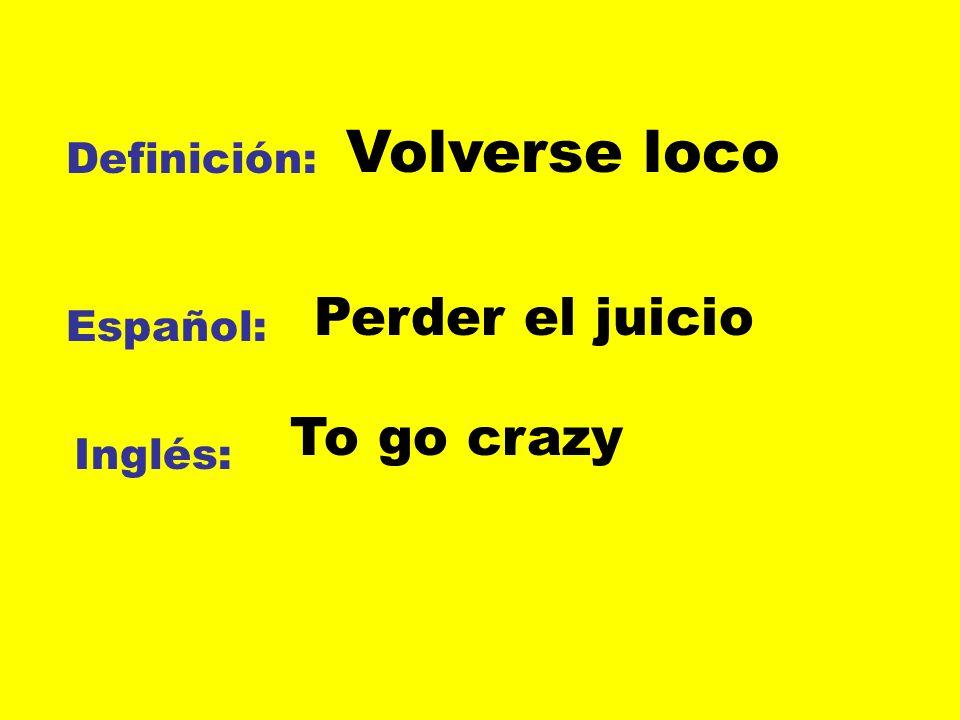 Volverse loco Perder el juicio To go crazy Definición: Español: