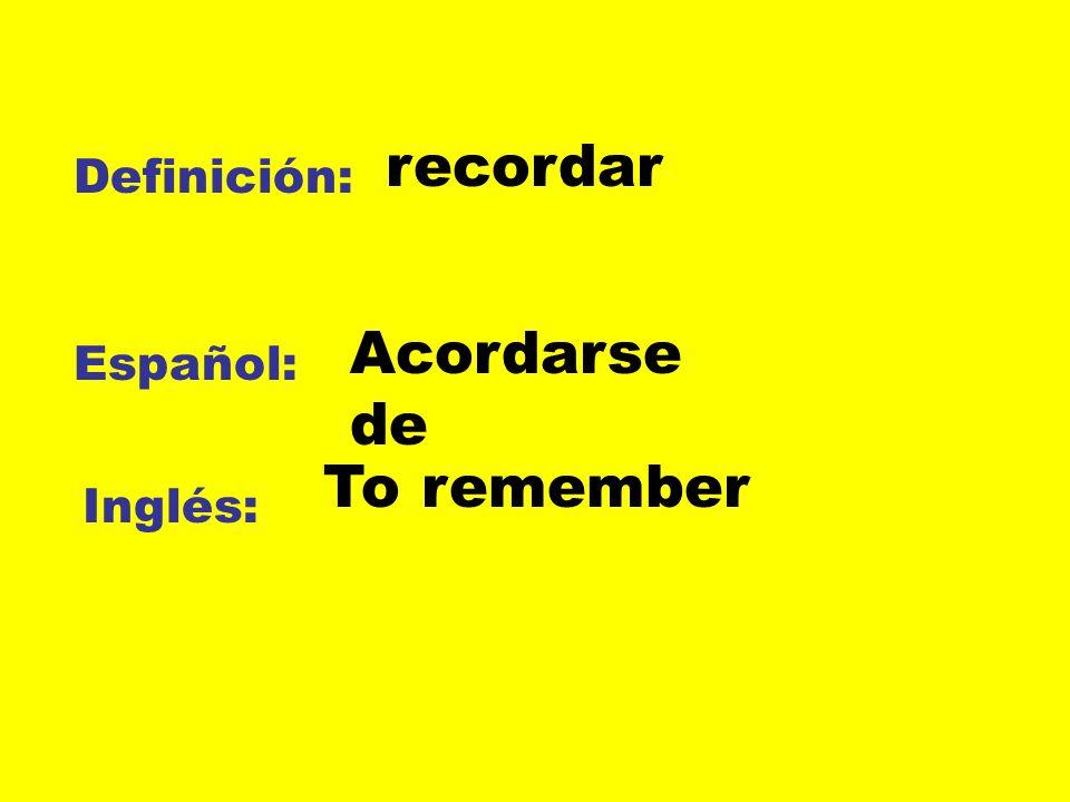 recordar Definición: Acordarse de Español: To remember Inglés:
