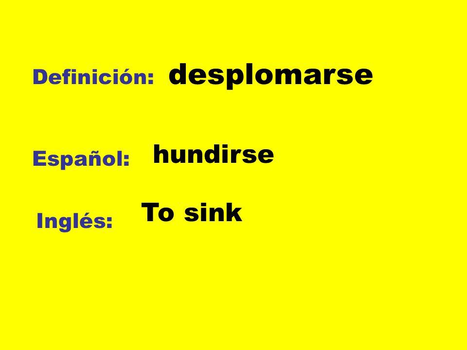 desplomarse Definición: hundirse Español: To sink Inglés: