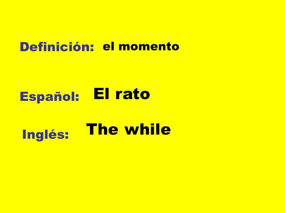 Definición: el momento El rato Español: The while Inglés: