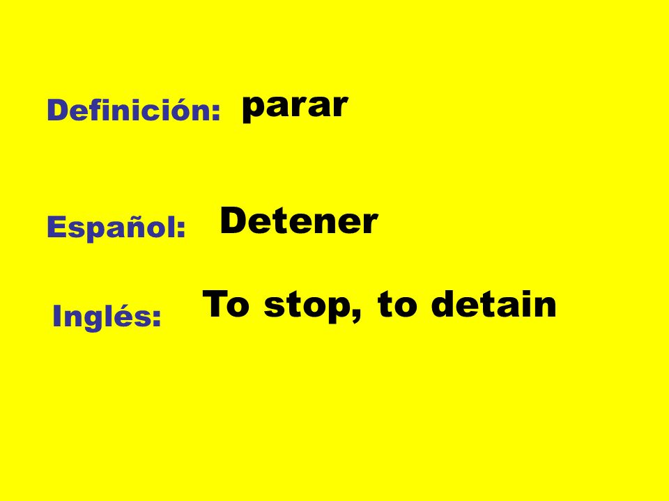 parar Definición: Detener Español: To stop, to detain Inglés: