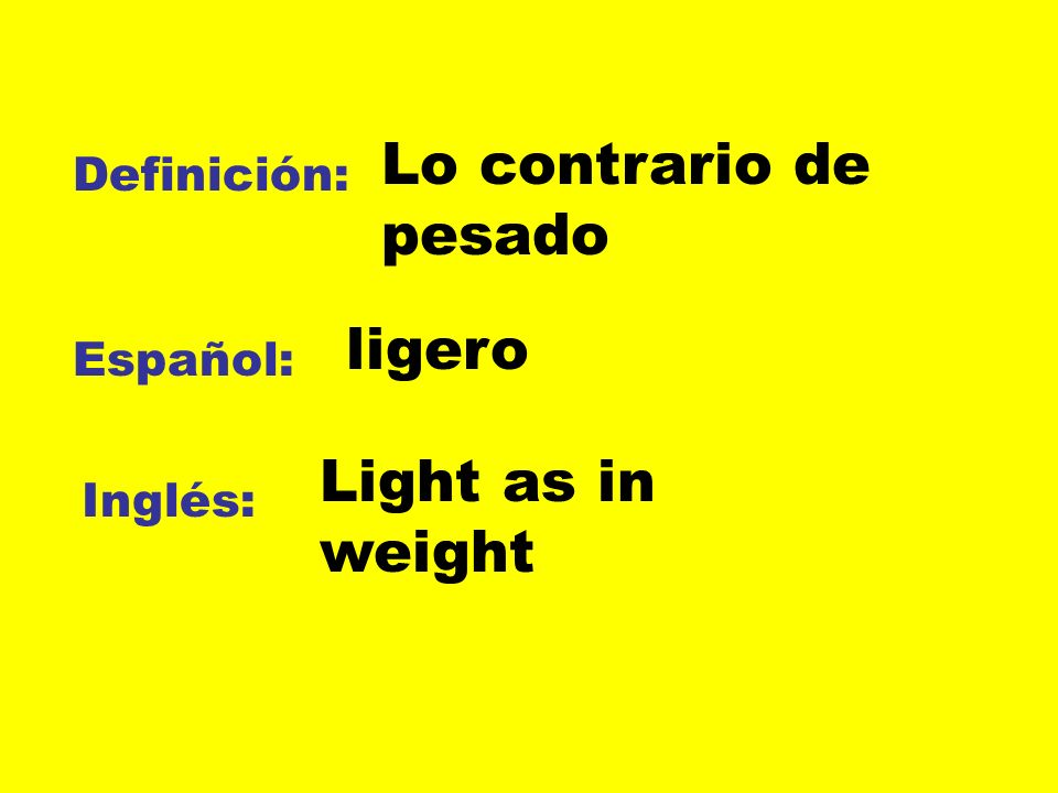 Lo contrario de pesado ligero Light as in weight Definición: Español: