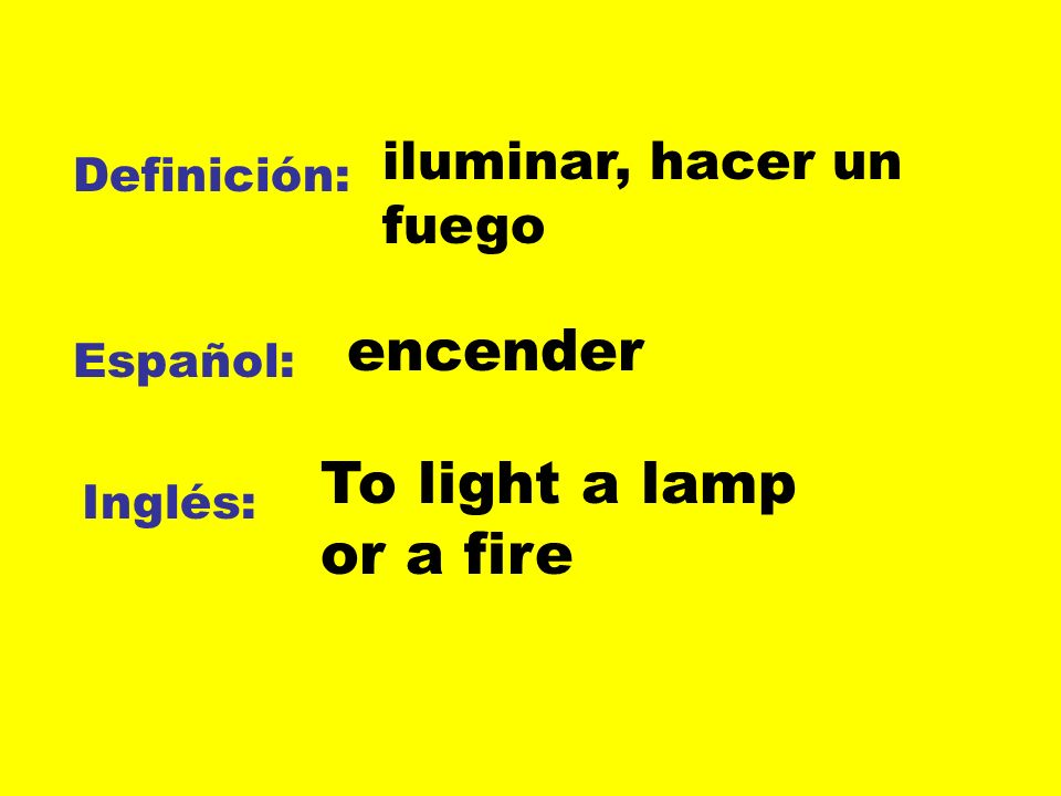 encender To light a lamp or a fire iluminar, hacer un fuego