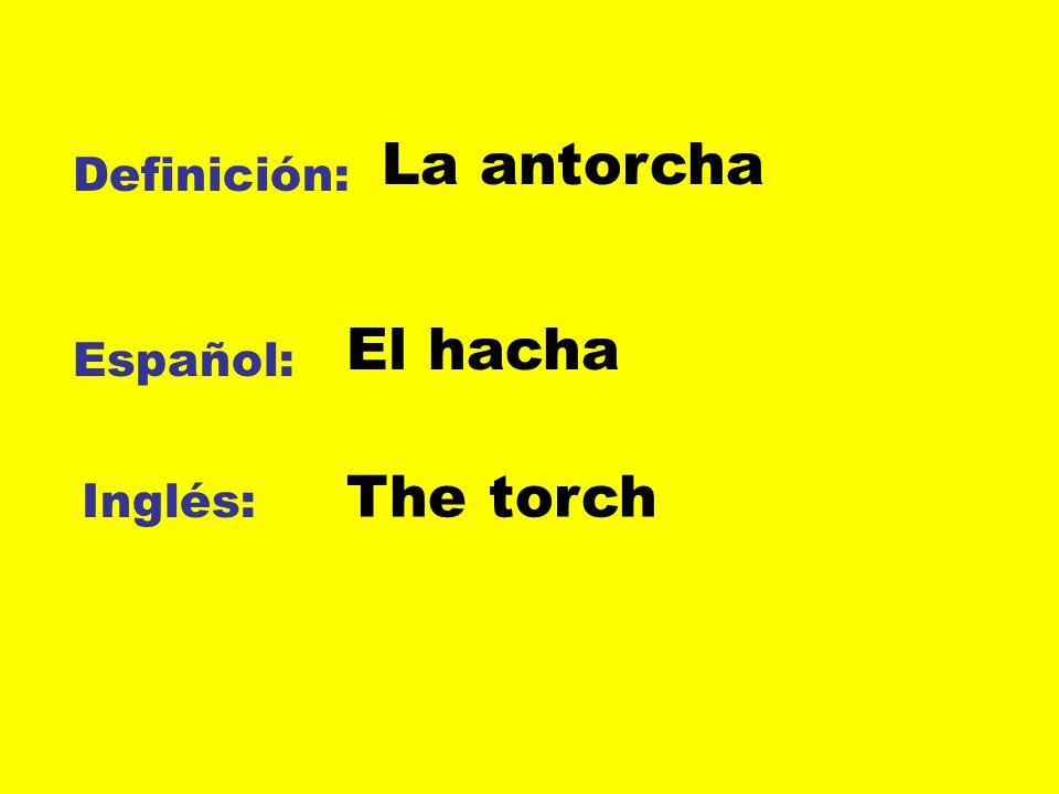 La antorcha Definición: El hacha Español: The torch Inglés: