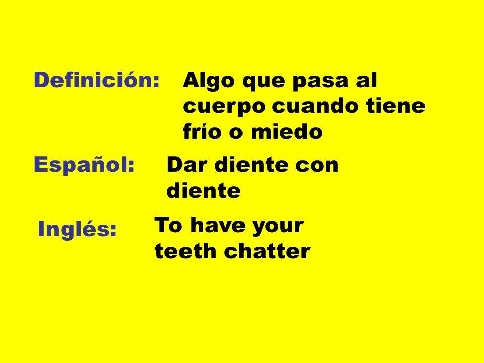 Definición: Algo que pasa al cuerpo cuando tiene frίo o miedo. Español: Dar diente con diente. To have your teeth chatter.