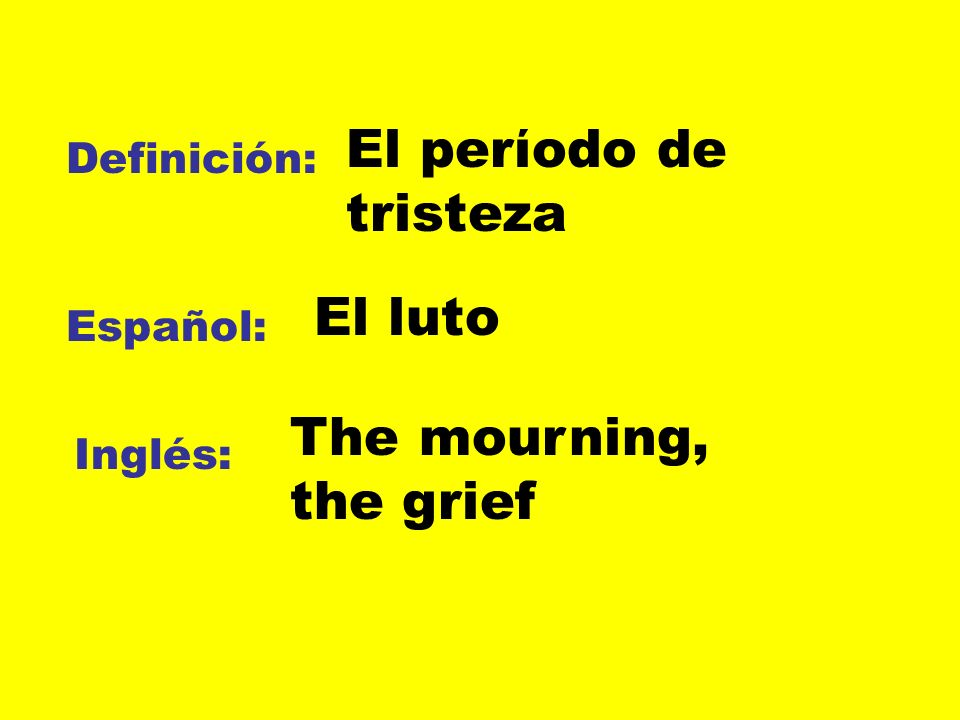 El perίodo de tristeza El luto The mourning, the grief Definición: