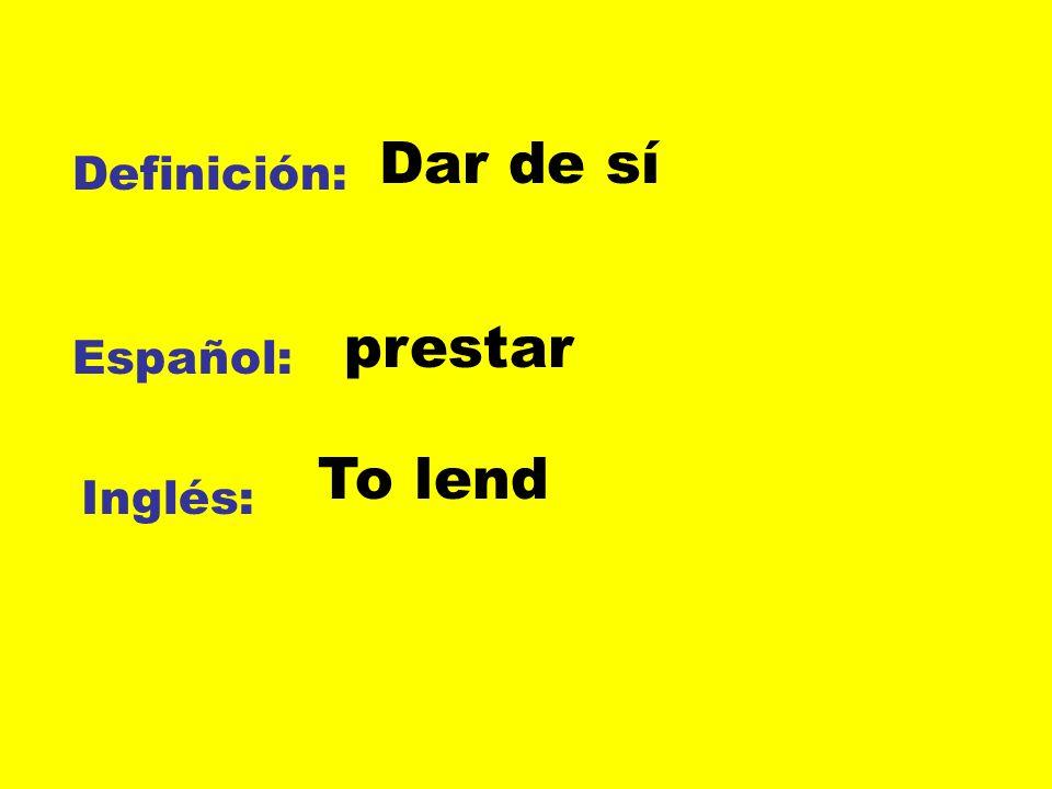 Dar de sí Definición: prestar Español: To lend Inglés: