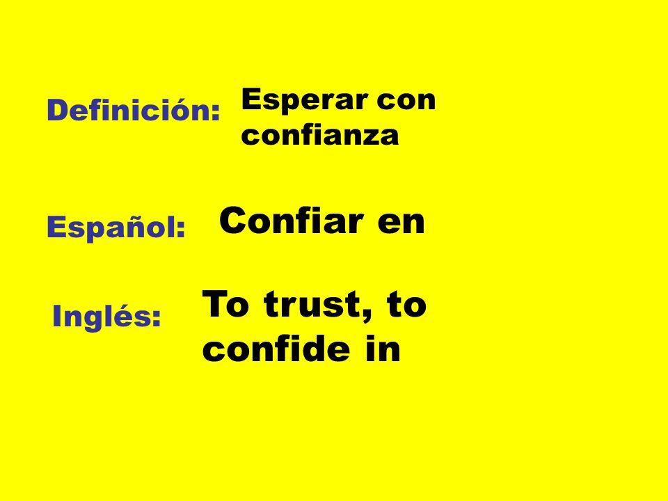 Confiar en To trust, to confide in Esperar con confianza Definición: