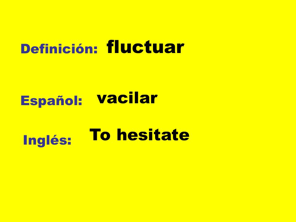 fluctuar Definición: vacilar Español: To hesitate Inglés: