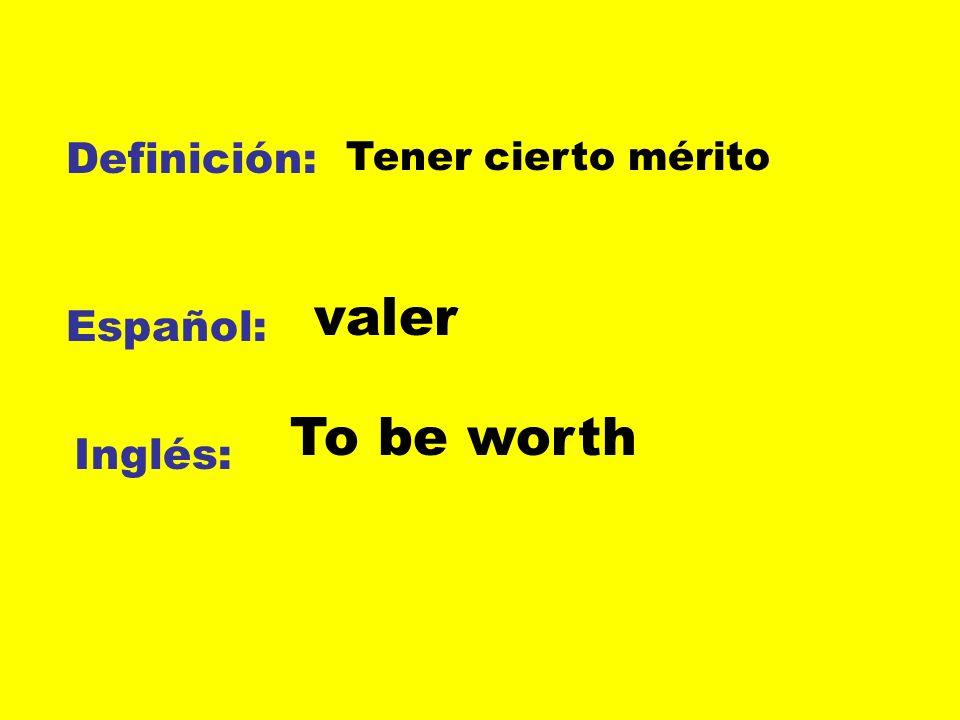 Definición: Tener cierto mérito valer Español: To be worth Inglés: