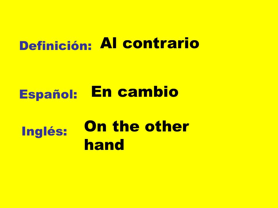 Al contrario Definición: En cambio Español: On the other hand Inglés: