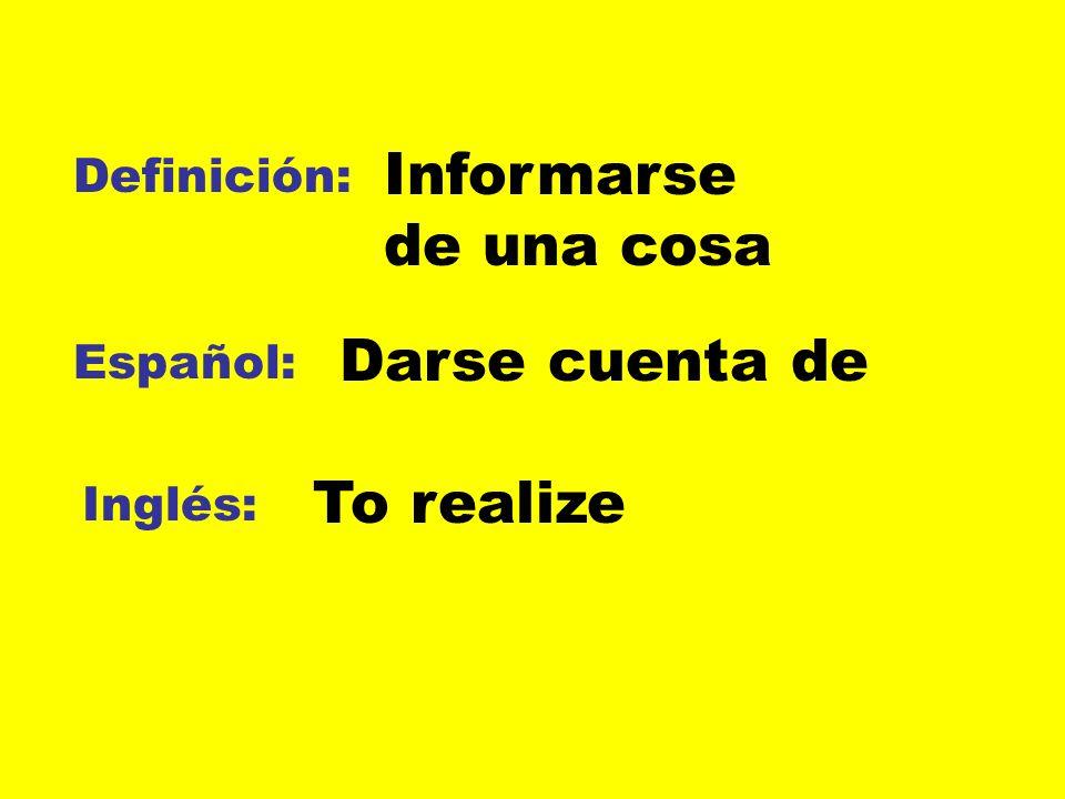 Informarse de una cosa Darse cuenta de To realize Definición: Español: