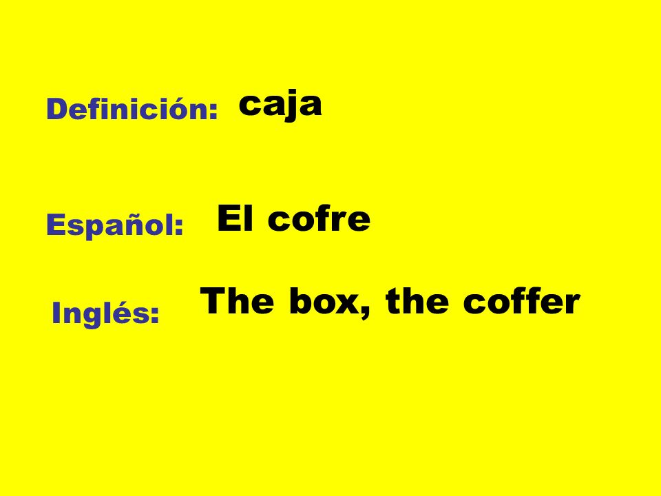 caja Definición: El cofre Español: The box, the coffer Inglés:
