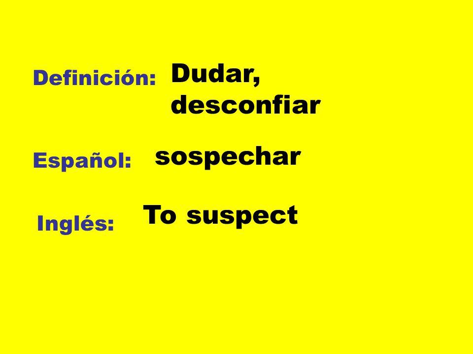 Dudar, desconfiar Definición: sospechar Español: To suspect Inglés: