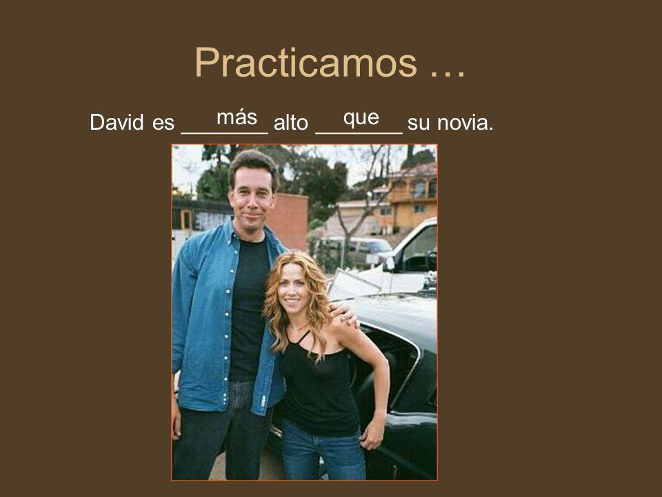 Practicamos … más que David es _______ alto _______ su novia.