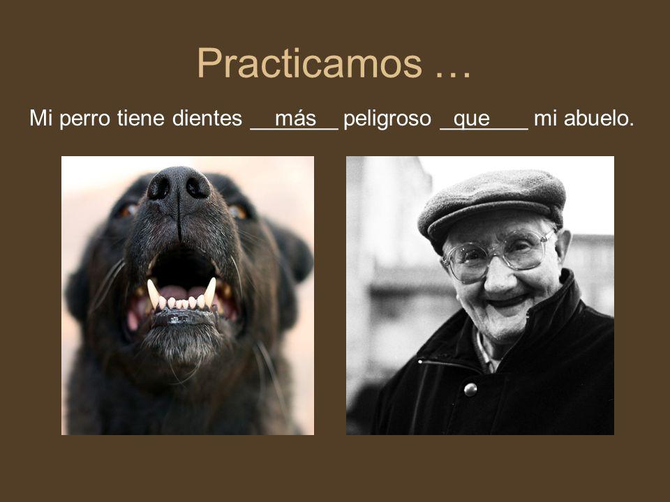 Practicamos … Mi perro tiene dientes _______ peligroso _______ mi abuelo. más que