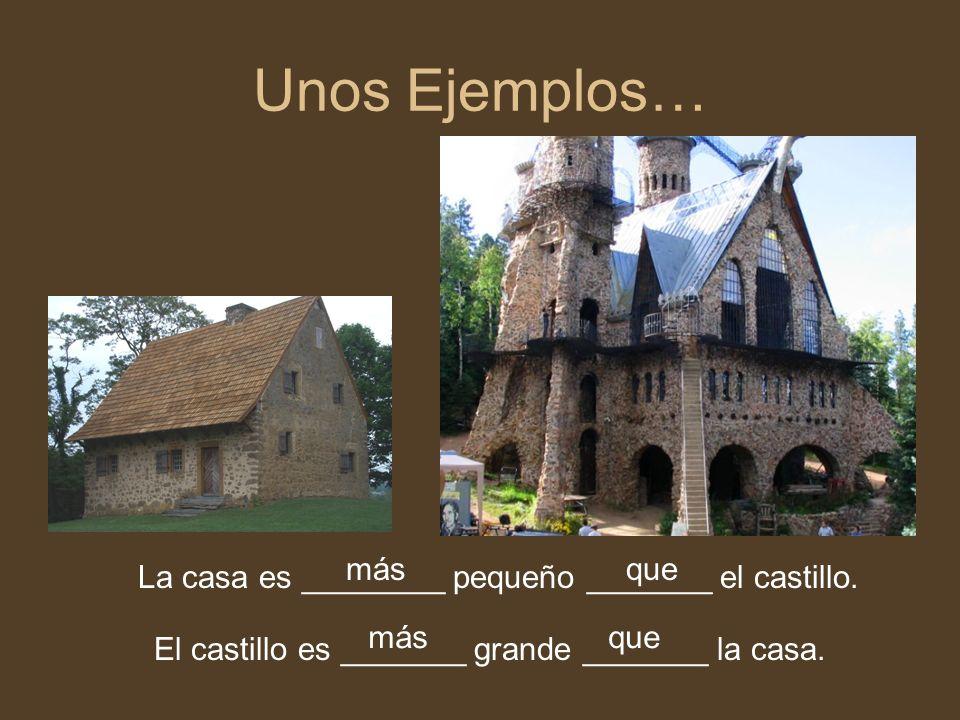 Unos Ejemplos… más. que. La casa es ________ pequeño _______ el castillo.