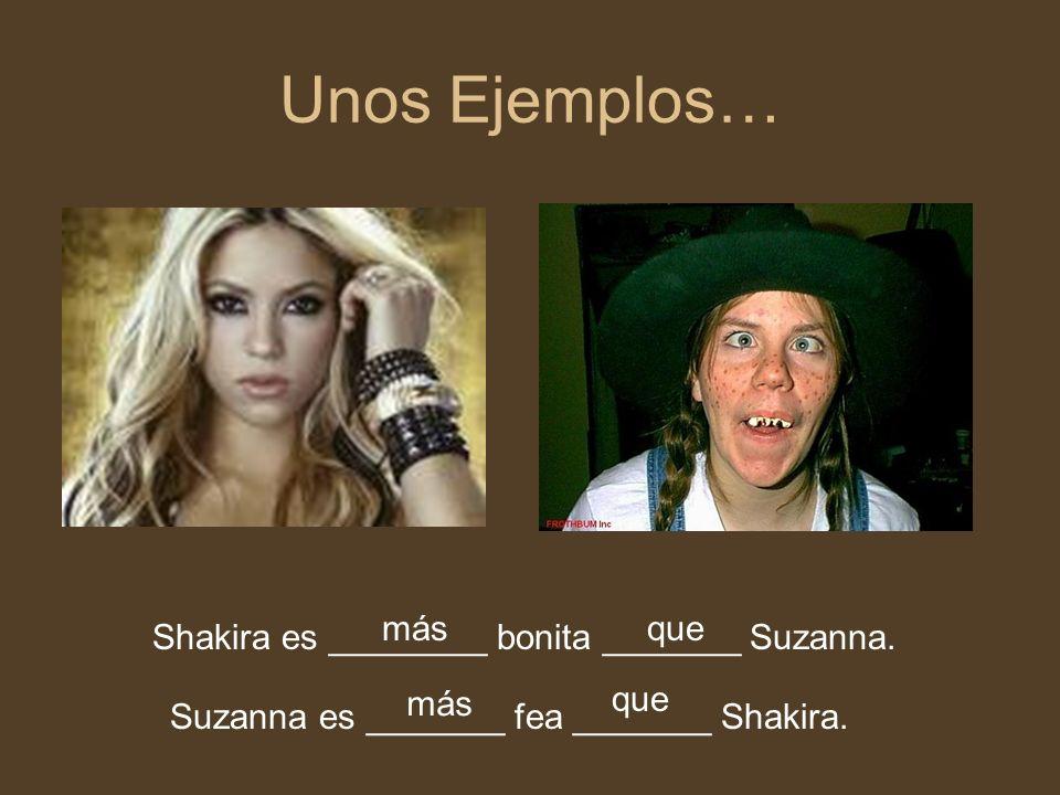 Unos Ejemplos… más que Shakira es ________ bonita _______ Suzanna. más