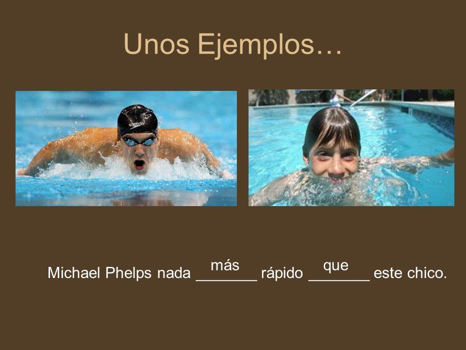 Unos Ejemplos… más que Michael Phelps nada _______ rápido _______ este chico.