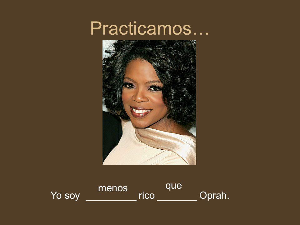 Practicamos… que menos Yo soy _________ rico _______ Oprah.