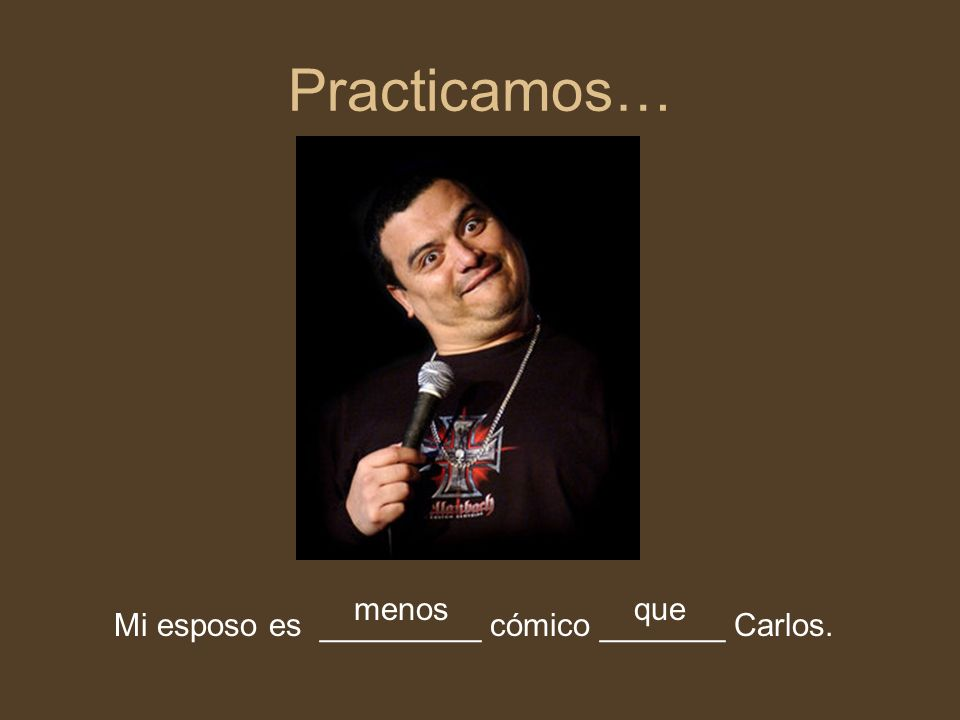 Practicamos… menos que Mi esposo es _________ cómico _______ Carlos.