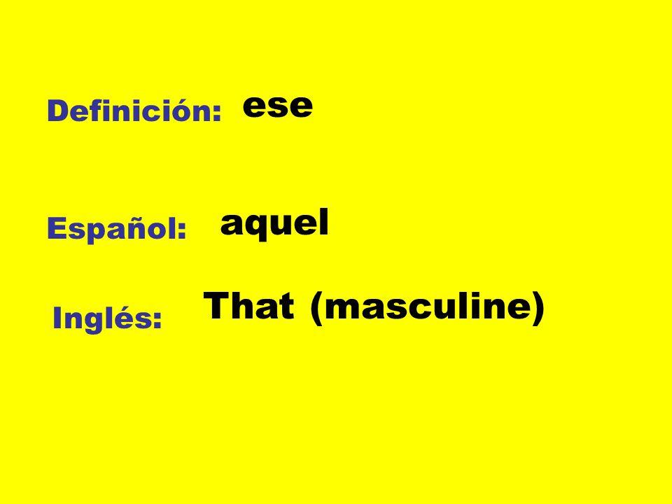 ese Definición: aquel Español: That (masculine) Inglés: