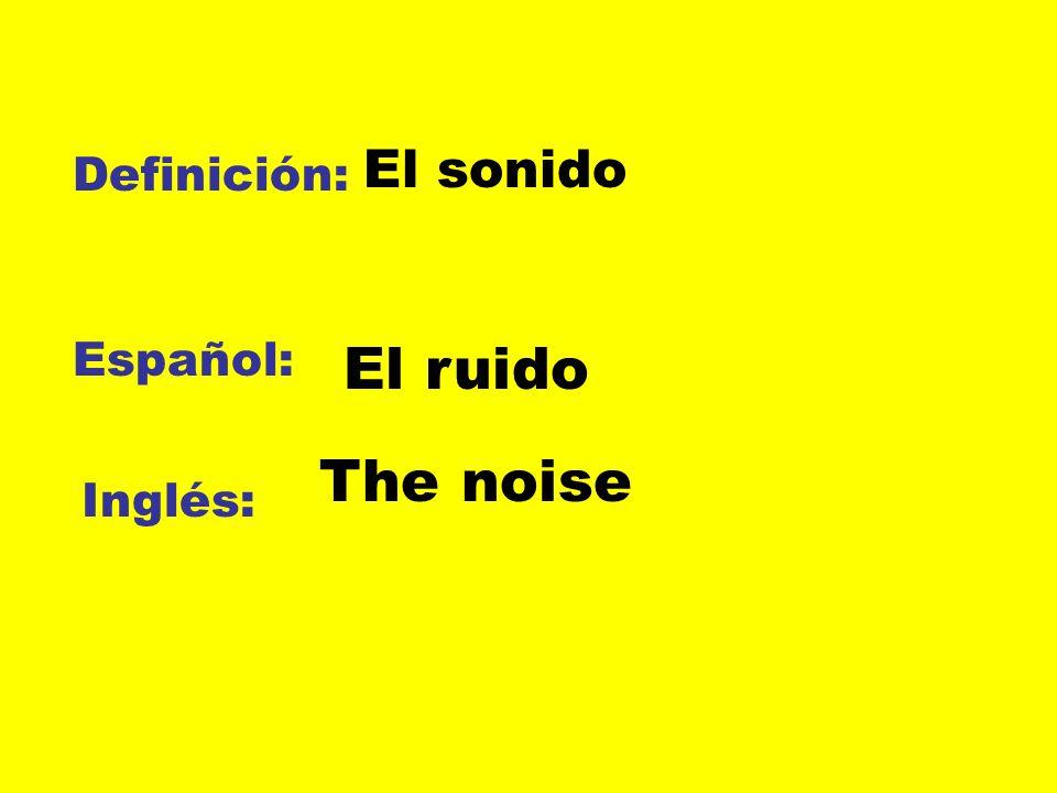El sonido Definición: Español: El ruido The noise Inglés: