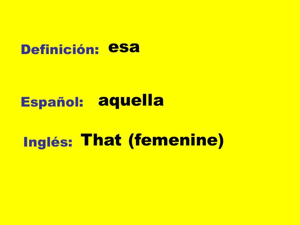 esa Definición: aquella Español: That (femenine) Inglés: