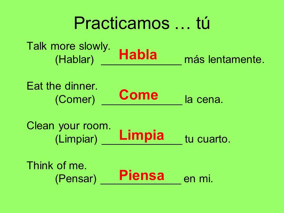 Practicamos … tú Habla Come Limpia Piensa Talk more slowly.