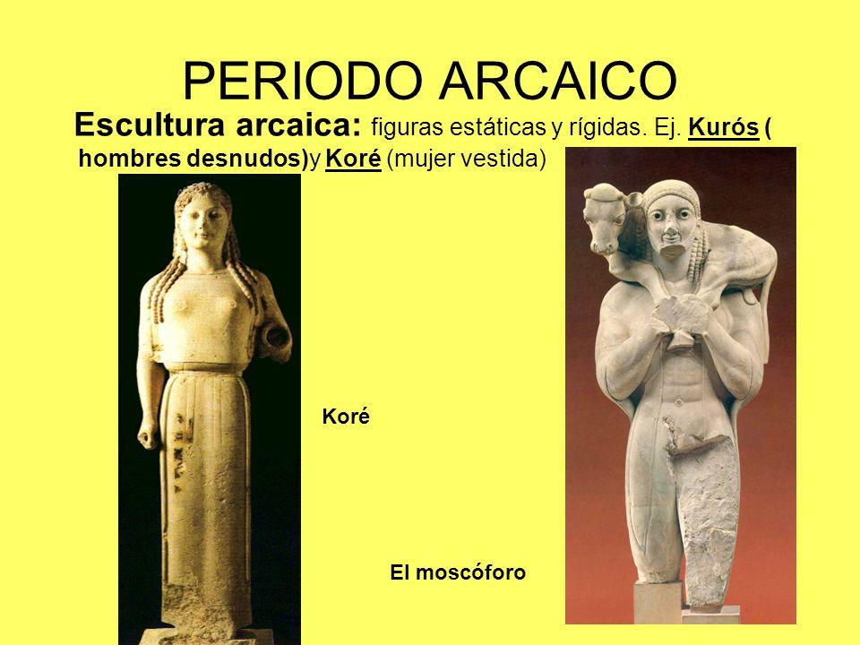 PERIODO ARCAICO Escultura arcaica: figuras estáticas y rígidas. Ej. Kurós ( hombres desnudos)y Koré (mujer vestida)