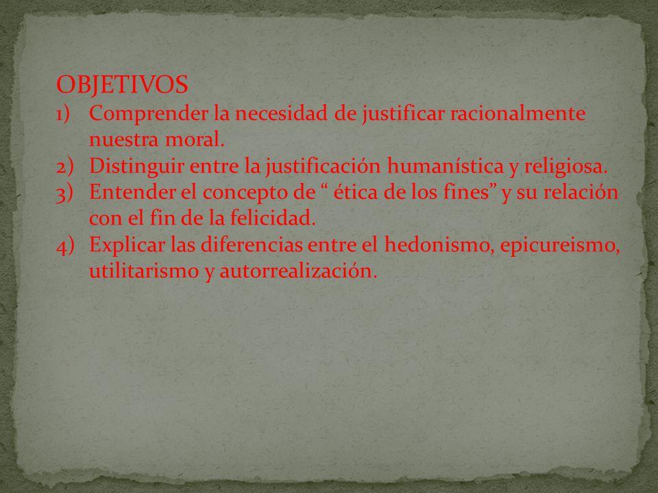 OBJETIVOS Comprender la necesidad de justificar racionalmente nuestra moral. Distinguir entre la justificación humanística y religiosa.
