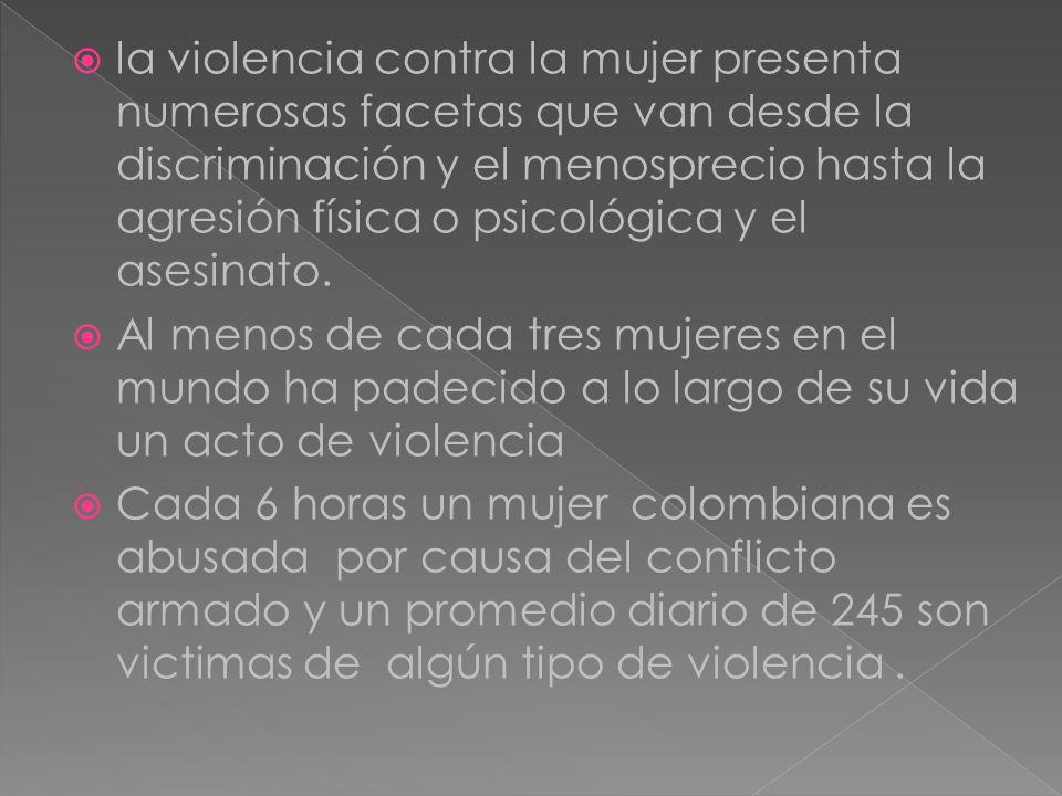 la violencia contra la mujer presenta numerosas facetas que van desde la discriminación y el menosprecio hasta la agresión física o psicológica y el asesinato.