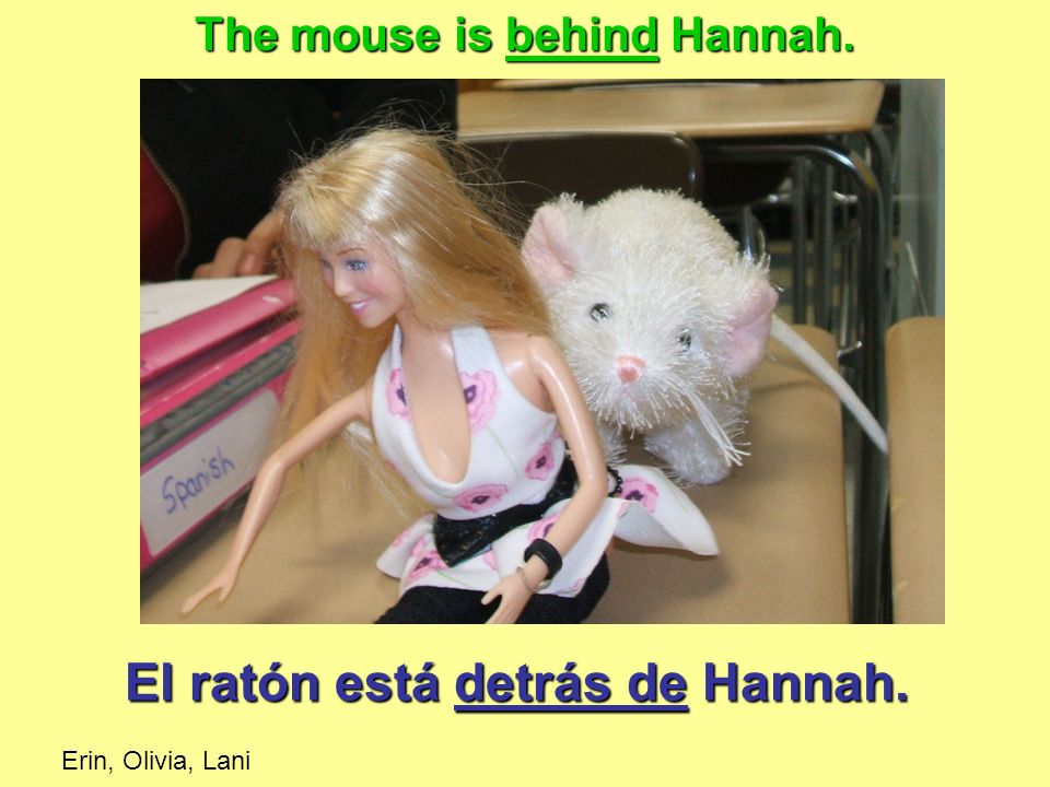 The mouse is behind Hannah.
