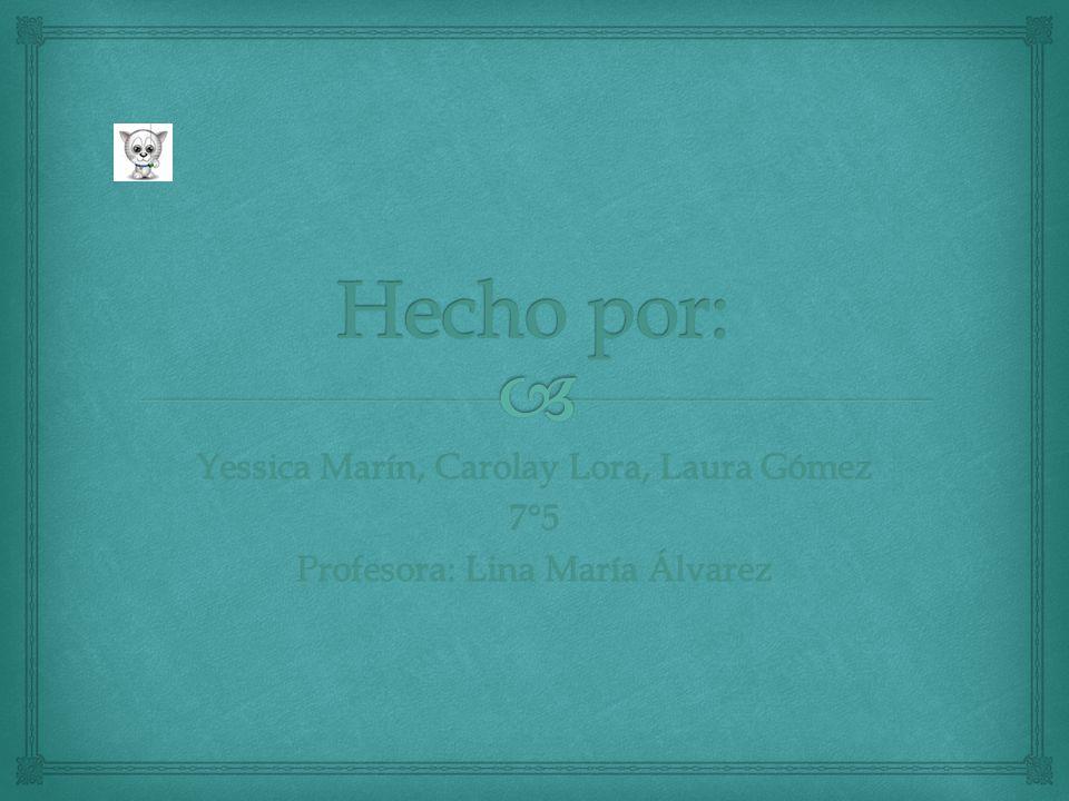 Hecho por: Yessica Marín, Carolay Lora, Laura Gómez 7°5