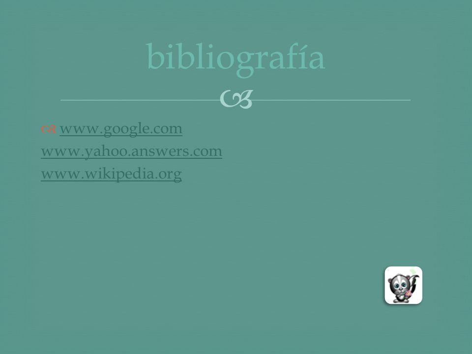 bibliografía www.google.com www.yahoo.answers.com www.wikipedia.org