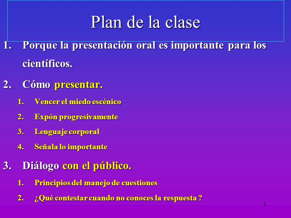 Plan de la clase Porque la presentación oral es importante para los científicos. Cómo presentar. Vencer el miedo escénico.