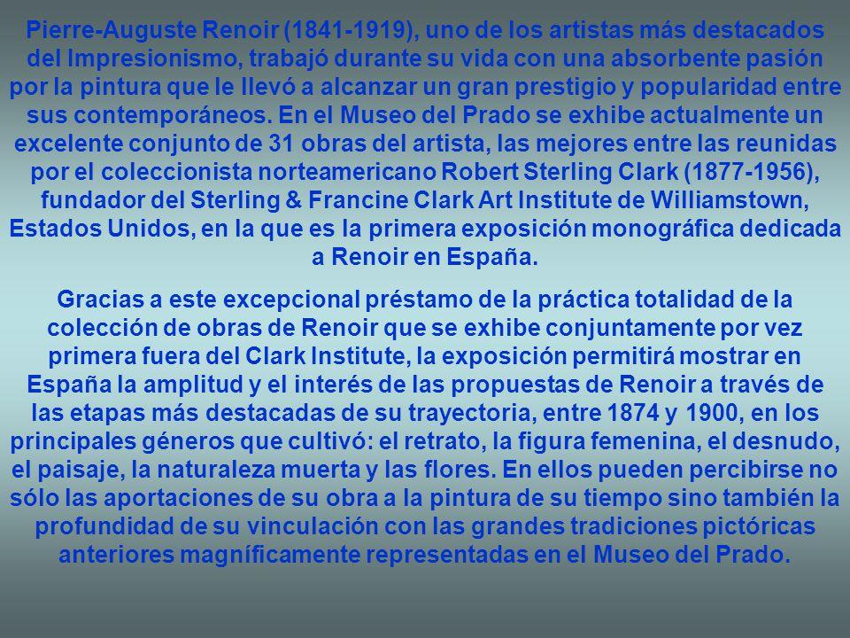 Pierre-Auguste Renoir (1841-1919), uno de los artistas más destacados del Impresionismo, trabajó durante su vida con una absorbente pasión por la pintura que le llevó a alcanzar un gran prestigio y popularidad entre sus contemporáneos. En el Museo del Prado se exhibe actualmente un excelente conjunto de 31 obras del artista, las mejores entre las reunidas por el coleccionista norteamericano Robert Sterling Clark (1877-1956), fundador del Sterling & Francine Clark Art Institute de Williamstown, Estados Unidos, en la que es la primera exposición monográfica dedicada a Renoir en España.
