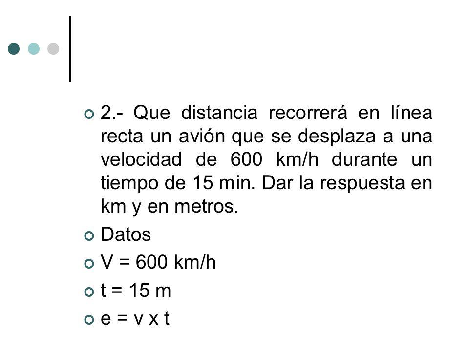 2.- Que distancia recorrerá en línea recta un avión que se desplaza a una velocidad de 600 km/h durante un tiempo de 15 min. Dar la respuesta en km y en metros.