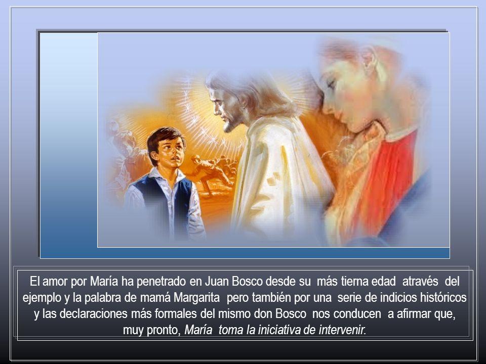 El amor por María ha penetrado en Juan Bosco desde su más tierna edad através del ejemplo y la palabra de mamá Margarita pero también por una serie de indicios históricos y las declaraciones más formales del mismo don Bosco nos conducen a afirmar que, muy pronto, María toma la iniciativa de intervenir.