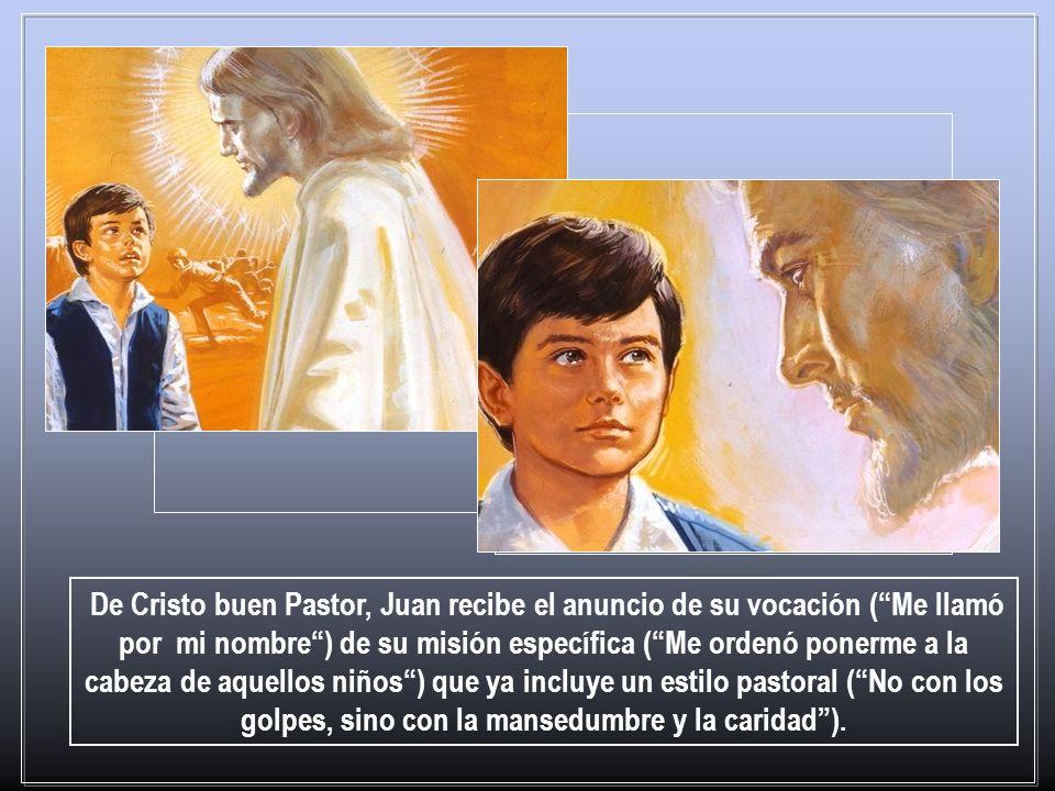 De Cristo buen Pastor, Juan recibe el anuncio de su vocación ( Me llamó por mi nombre ) de su misión específica ( Me ordenó ponerme a la cabeza de aquellos niños ) que ya incluye un estilo pastoral ( No con los golpes, sino con la mansedumbre y la caridad ).