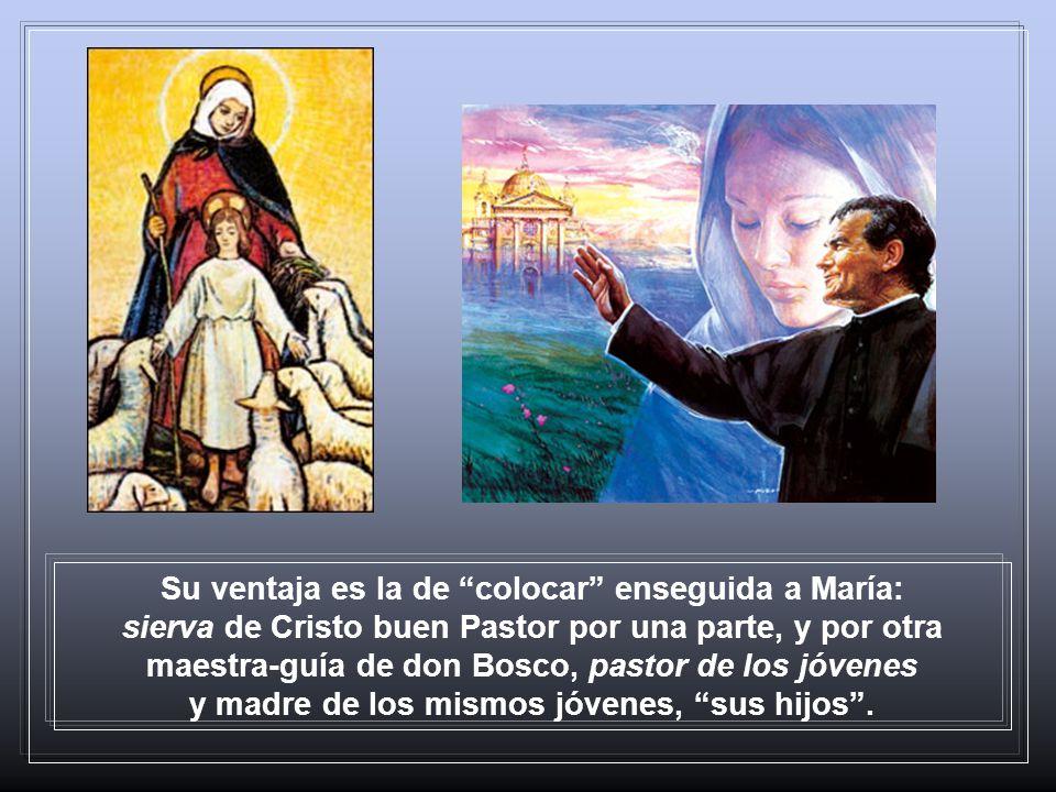 Su ventaja es la de colocar enseguida a María: sierva de Cristo buen Pastor por una parte, y por otra maestra-guía de don Bosco, pastor de los jóvenes y madre de los mismos jóvenes, sus hijos .