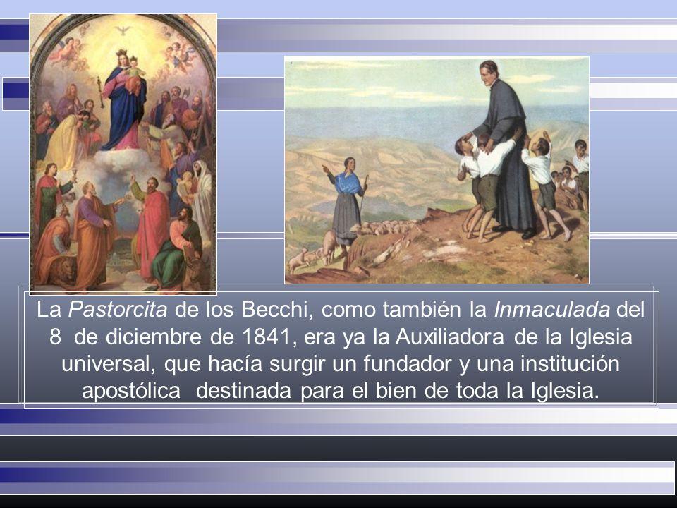 La Pastorcita de los Becchi, como también la Inmaculada del 8 de diciembre de 1841, era ya la Auxiliadora de la Iglesia universal, que hacía surgir un fundador y una institución apostólica destinada para el bien de toda la Iglesia.