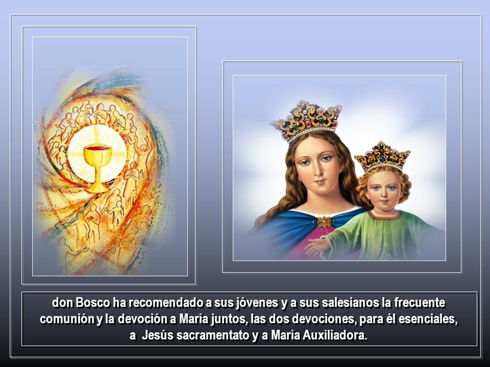 don Bosco ha recomendado a sus jóvenes y a sus salesianos la frecuente comunión y la devoción a María juntos, las dos devociones, para él esenciales, a Jesús sacramentato y a María Auxiliadora.